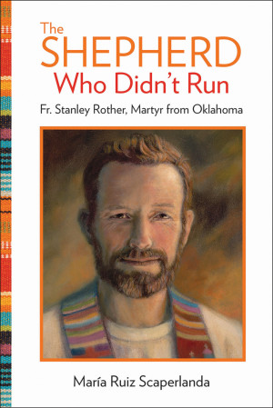 "This is the cover of the book ""The Shepherd Who Didn't Run: Fr. Stanley Rother, Martyr from Oklahoma"" by Maria Ruiz Scaperlanda. It is reviewed by Kathleen Finley. (CNS photo/courtesy Our Sunday Visitor) See BOOK-ROTHER March 18, 2016."